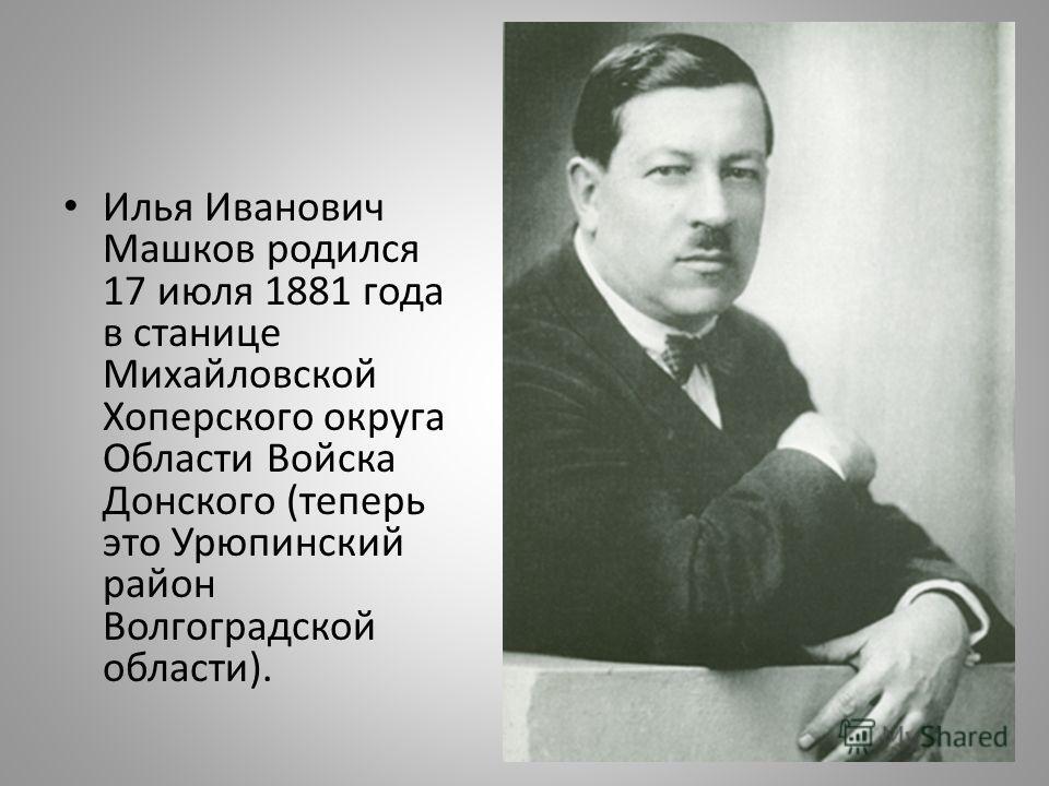 Илья Иванович Машков родился 17 июля 1881 года в станице Михайловской Хоперского округа Области Войска Донского (теперь это Урюпинcкий район Волгоградской области).