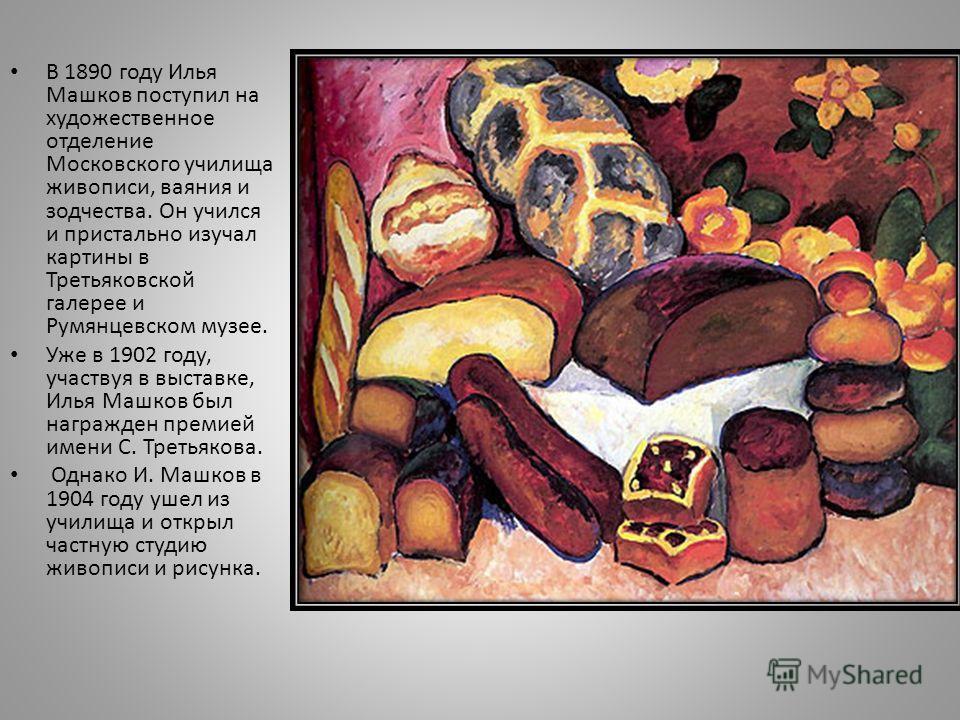 В 1890 году Илья Машков поступил на художественное отделение Московского училища живописи, ваяния и зодчества. Он учился и пристально изучал картины в Третьяковской галерее и Румянцевском музее. Уже в 1902 году, участвуя в выставке, Илья Машков был н