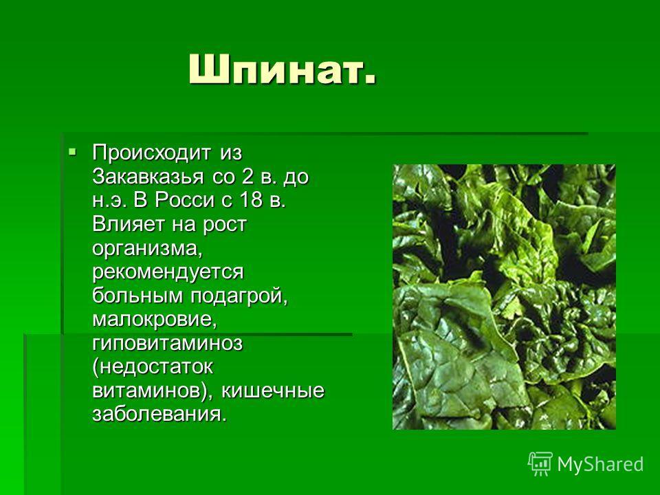 Шпинат. Шпинат. Происходит из Закавказья со 2 в. до н.э. В Росси с 18 в. Влияет на рост организма, рекомендуется больным подагрой, малокровие, гиповитаминоз (недостаток витаминов), кишечные заболевания. Происходит из Закавказья со 2 в. до н.э. В Росс