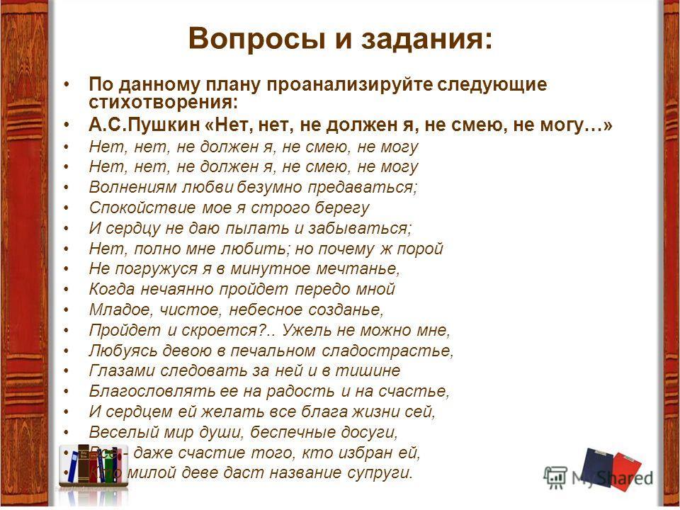 Вопросы и задания: По данному плану проанализируйте следующие стихотворения: А.С.Пушкин «Нет, нет, не должен я, не смею, не могу…» Нет, нет, не должен я, не смею, не могу Волнениям любви безумно предаваться; Спокойствие мое я строго берегу И сердцу н