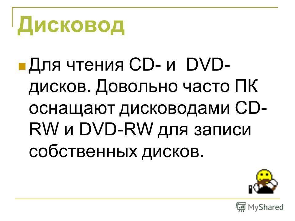 Дисковод Для чтения CD- и DVD- дисков. Довольно часто ПК оснащают дисководами СD- RW и DVD-RW для записи собственных дисков.