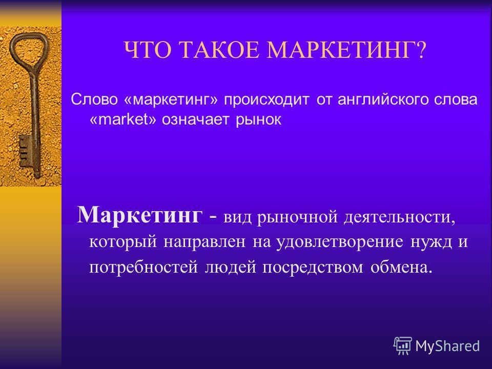 ЧТО ТАКОЕ МАРКЕТИНГ? Слово «маркетинг» происходит от английского слова «market» означает рынок Маркетинг - вид рыночной деятельности, который направлен на удовлетворение нужд и потребностей людей посредством обмена.