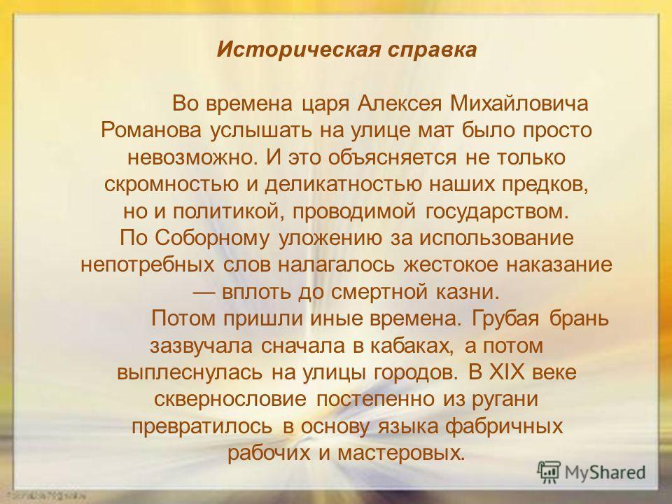Историческая справка Во времена царя Алексея Михайловича Романова услышать на улице мат было просто невозможно. И это объясняется не только скромностью и деликатностью наших предков, но и политикой, проводимой государством. По Соборному уложению за и