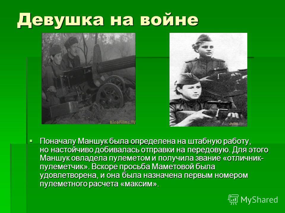 Девушка на войне Поначалу Маншук была определена на штабную работу, но настойчиво добивалась отправки на передовую. Для этого Маншук овладела пулеметом и получила звание «отличник- пулеметчик». Вскоре просьба Маметовой была удовлетворена, и она была