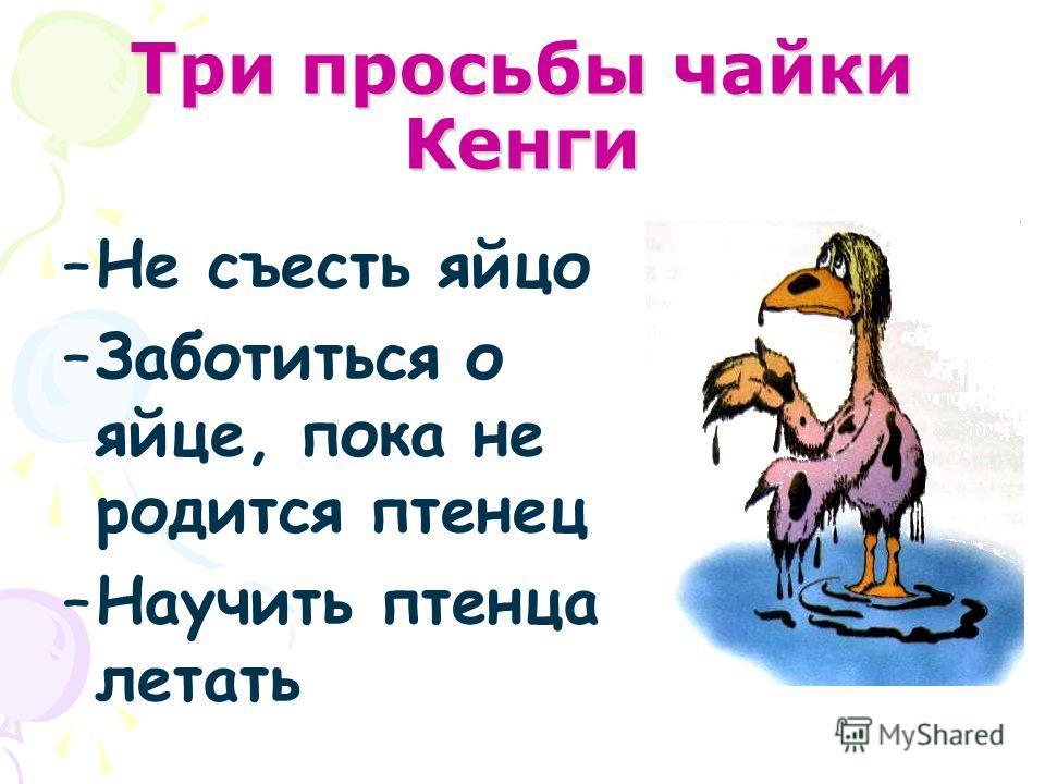 Три просьбы чайки Кенги –Не съесть яйцо –Заботиться о яйце, пока не родится птенец –Научить птенца летать