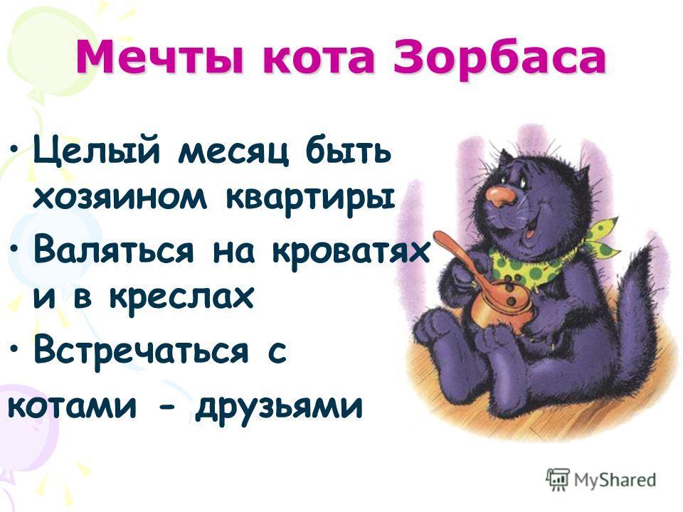 Мечты кота Зорбаса Целый месяц быть хозяином квартиры Валяться на кроватях и в креслах Встречаться с котами - друзьями