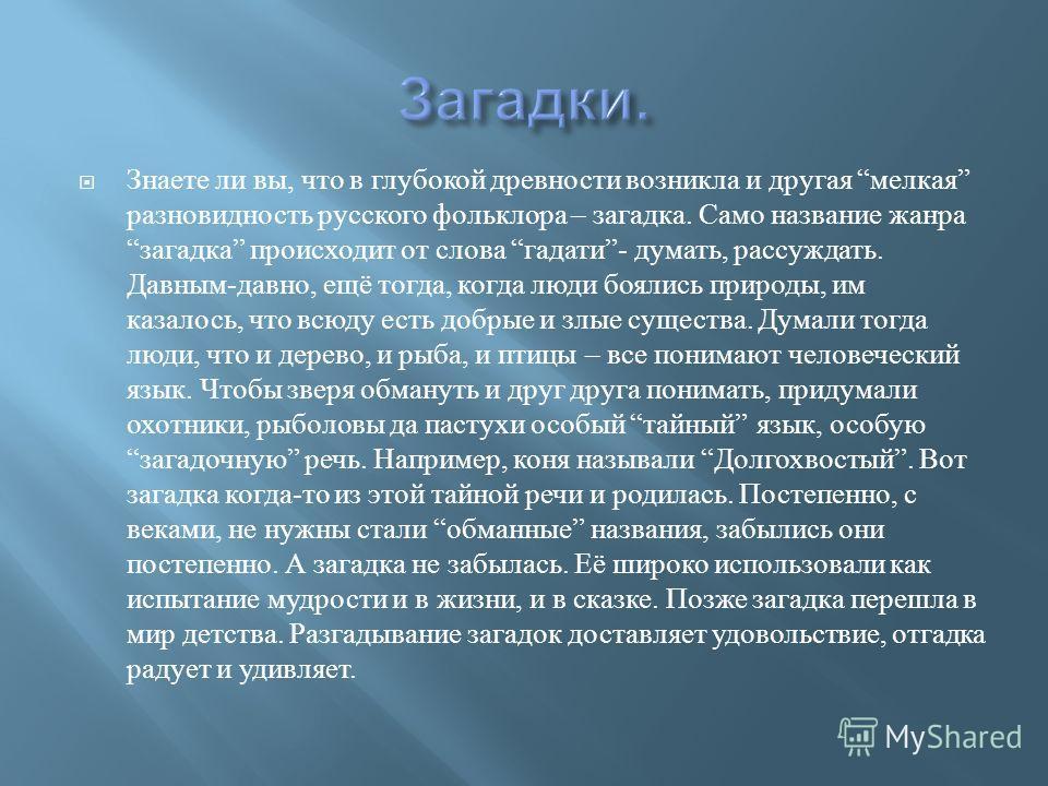 Знаете ли вы, что в глубокой древности возникла и другая мелкая разновидность русского фольклора – загадка. Само название жанра загадка происходит от слова гадати - думать, рассуждать. Давным - давно, ещё тогда, когда люди боялись природы, им казалос
