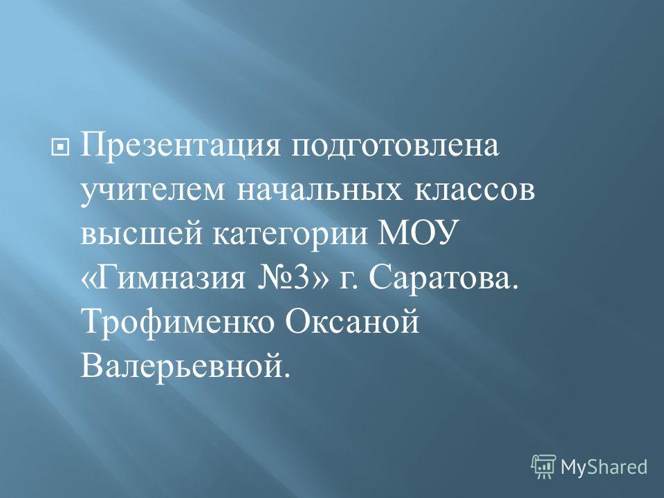 Презентация подготовлена учителем начальных классов высшей категории МОУ « Гимназия 3» г. Саратова. Трофименко Оксаной Валерьевной.