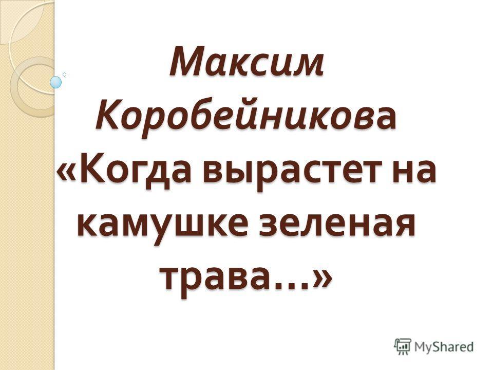 Максим Коробейникова « Когда вырастет на камушке зеленая трава …»