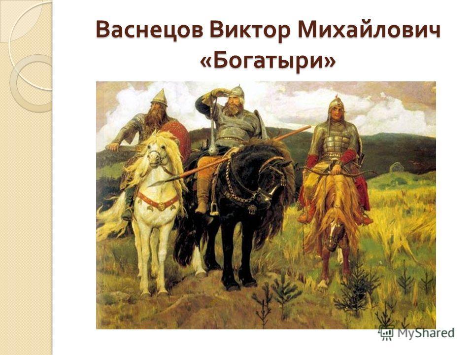 Васнецов Виктор Михайлович « Богатыри »