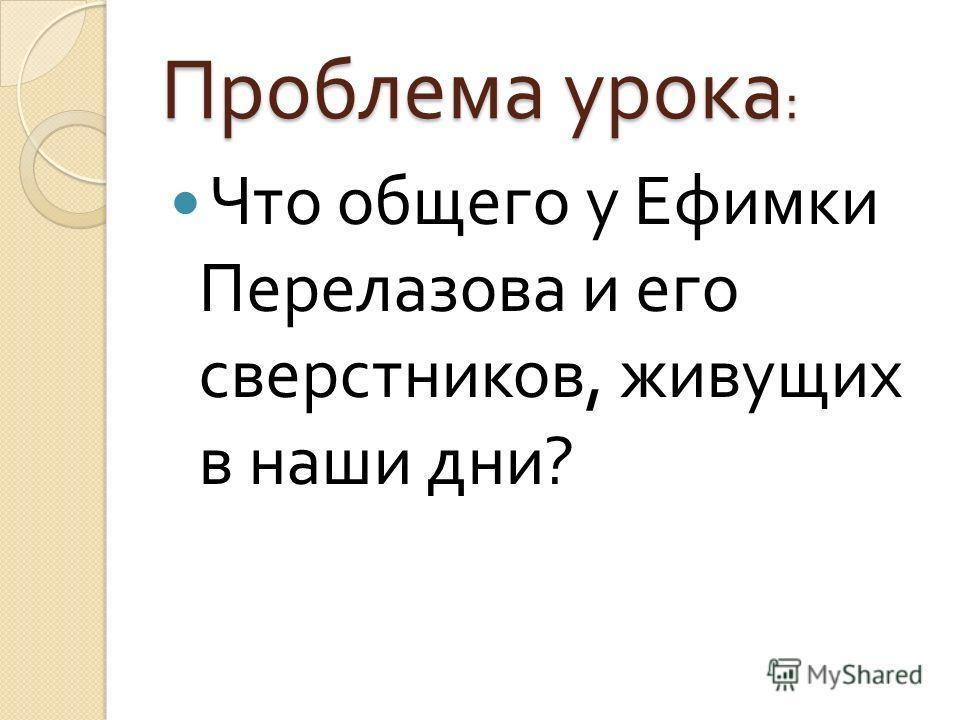 Проблема урока : Что общего у Ефимки Перелазова и его сверстников, живущих в наши дни ?