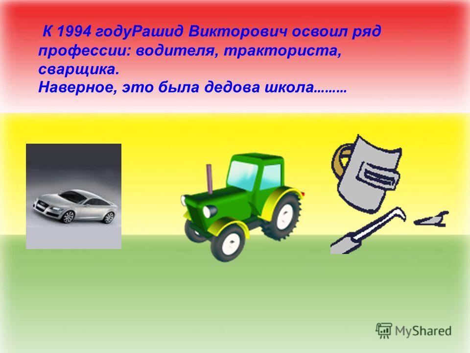 К 1994 годуРашид Викторович освоил ряд профессии: водителя, тракториста, сварщика. Наверное, это была дедова школа ………