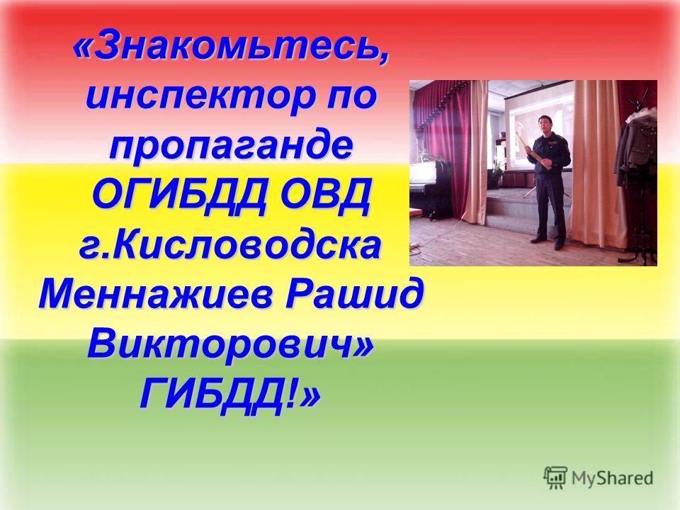 «Знакомьтесь, инспектор по пропаганде ОГИБДД ОВД г.Кисловодска Меннажиев Рашид Викторович» ГИБДД!»