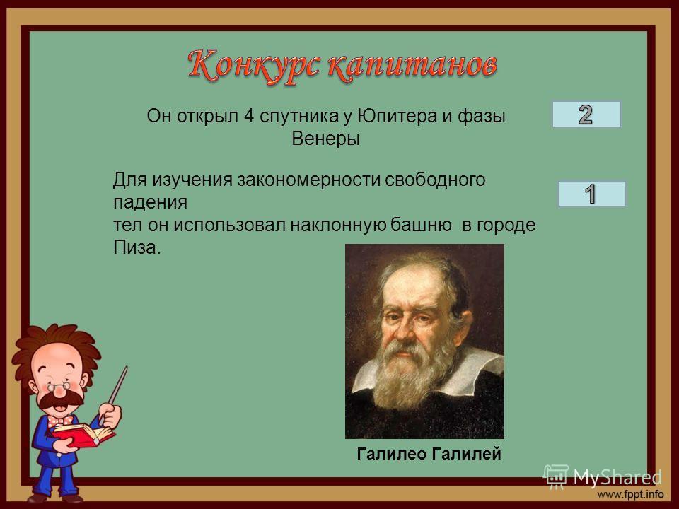 Он открыл 4 спутника у Юпитера и фазы Венеры Для изучения закономерности свободного падения тел он использовал наклонную башню в городе Пиза. Галилео Галилей