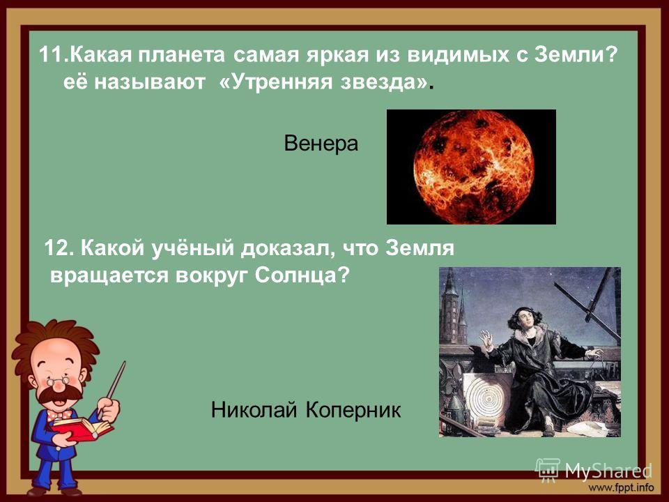 11.Какая планета самая яркая из видимых с Земли? её называют «Утренняя звезда». Венера 12. Какой учёный доказал, что Земля вращается вокруг Солнца? Николай Коперник