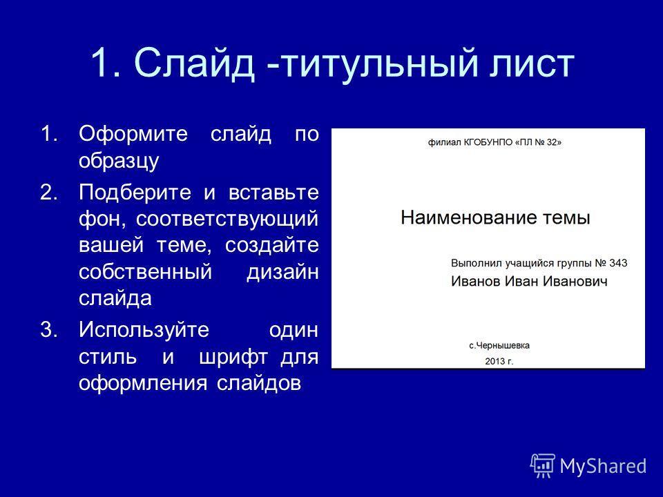 1. Слайд -титульный лист 1.Оформите слайд по образцу 2.Подберите и вставьте фон, соответствующий вашей теме, создайте собственный дизайн слайда 3.Используйте один стиль и шрифт для оформления слайдов