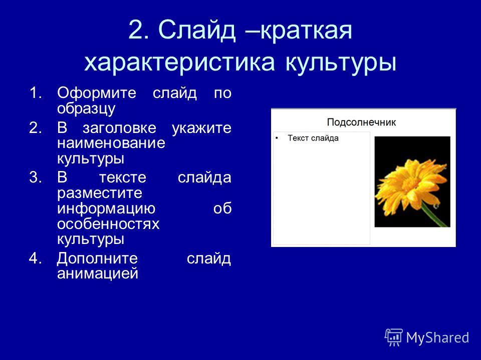 2. Слайд –краткая характеристика культуры 1.Оформите слайд по образцу 2.В заголовке укажите наименование культуры 3.В тексте слайда разместите информацию об особенностях культуры 4.Дополните слайд анимацией