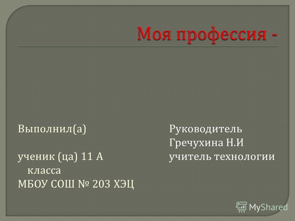 Выполнил ( а ) ученик ( ца ) 11 А класса МБОУ СОШ 203 ХЭЦ Руководитель Гречухина Н. И учитель технологии