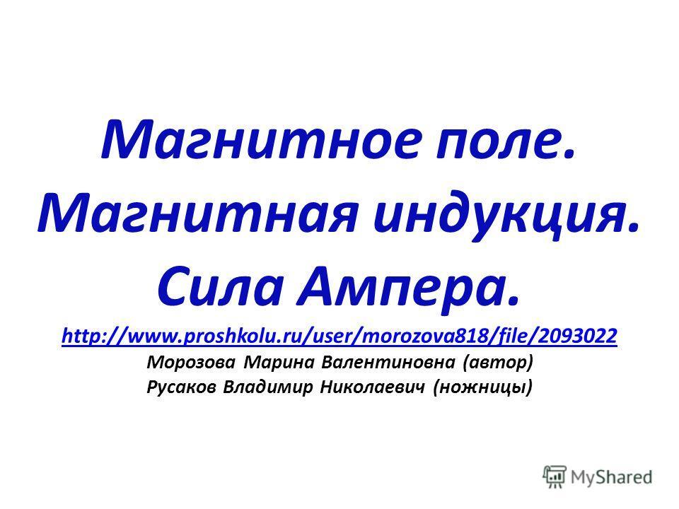 Магнитное поле. Магнитная индукция. Сила Ампера. http://www.proshkolu.ru/user/morozova818/file/2093022 Морозова Марина Валентиновна (автор) Русаков Владимир Николаевич (ножницы) http://www.proshkolu.ru/user/morozova818/file/2093022