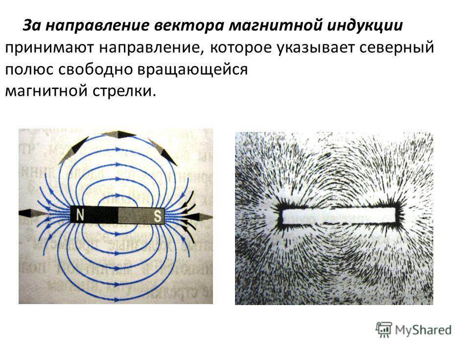 За направление вектора магнитной индукции принимают направление, которое указывает северный полюс свободно вращающейся магнитной стрелки.