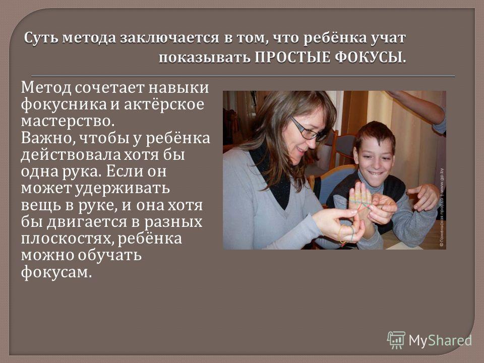 Метод сочетает навыки фокусника и актёрское мастерство. Важно, чтобы у ребёнка действовала хотя бы одна рука. Если он может удерживать вещь в руке, и она хотя бы двигается в разных плоскостях, ребёнка можно обучать фокусам.