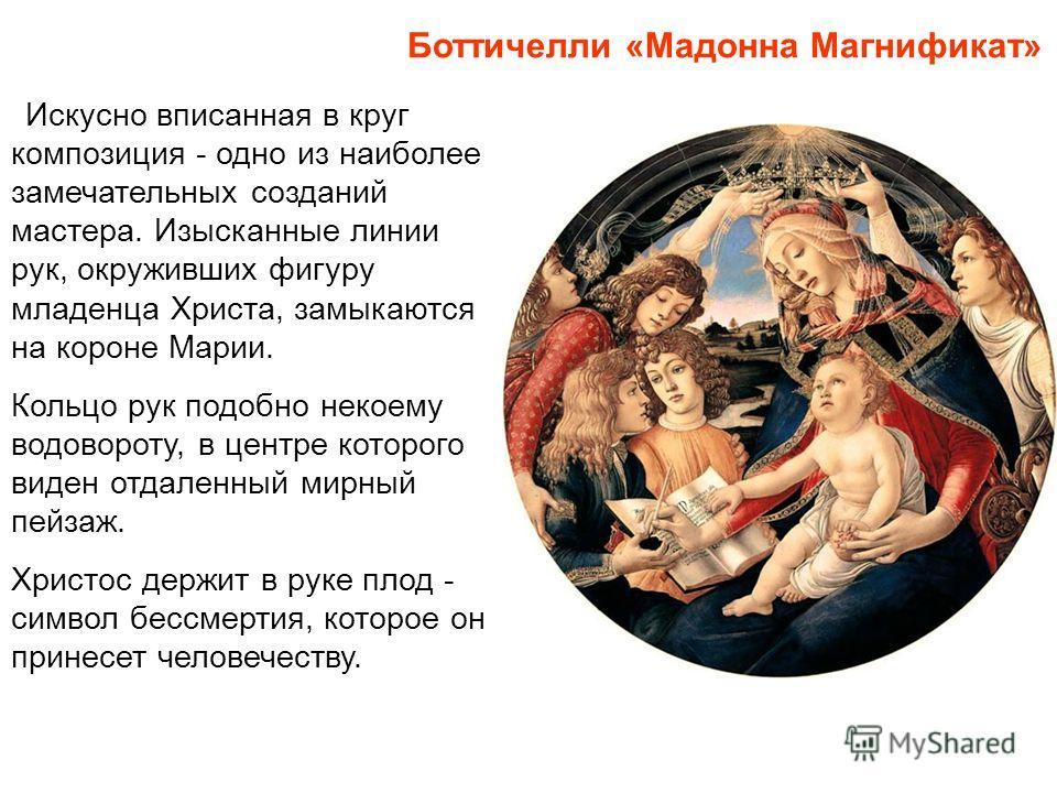 Боттичелли «Мадонна Магнификат» Искусно вписанная в круг композиция - одно из наиболее замечательных созданий мастера. Изысканные линии рук, окруживших фигуру младенца Христа, замыкаются на короне Марии. Кольцо рук подобно некоему водовороту, в центр