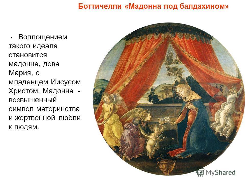 Воплощением такого идеала становится мадонна, дева Мария, с младенцем Иисусом Христом. Мадонна - возвышенный символ материнства и жертвенной любви к людям.. Боттичелли «Мадонна под балдахином»