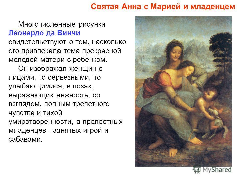 Многочисленные рисунки Леонардо да Винчи свидетельствуют о том, насколько его привлекала тема прекрасной молодой матери с ребенком. Он изображал женщин с лицами, то серьезными, то улыбающимися, в позах, выражающих нежность, со взглядом, полным трепет