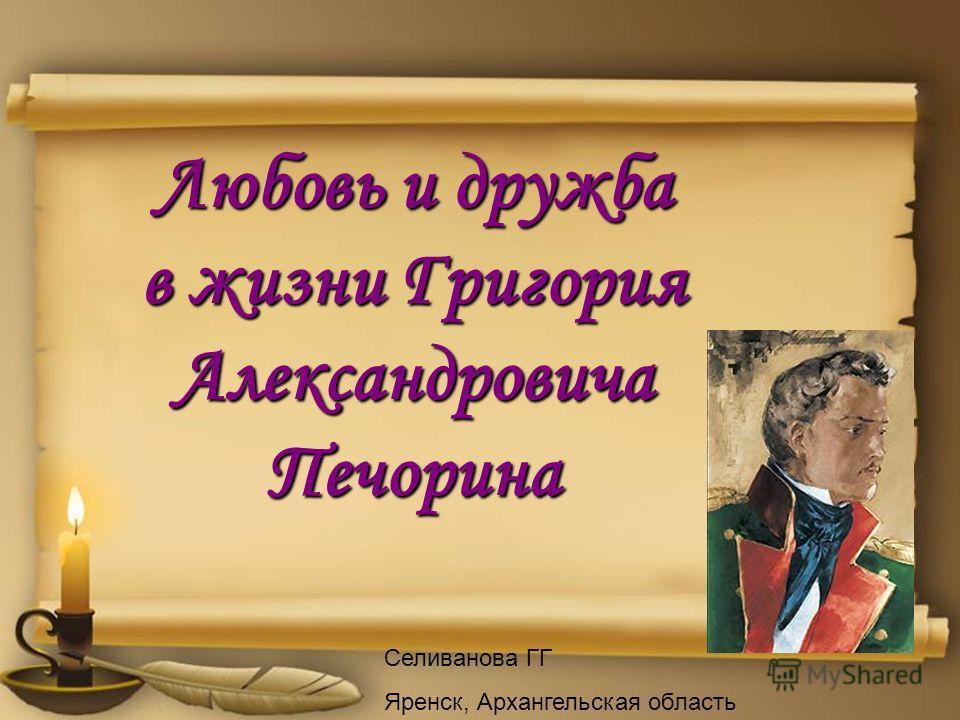 Любовь и дружба в жизни Григория Александровича Печорина Селиванова ГГ Яренск, Архангельская область