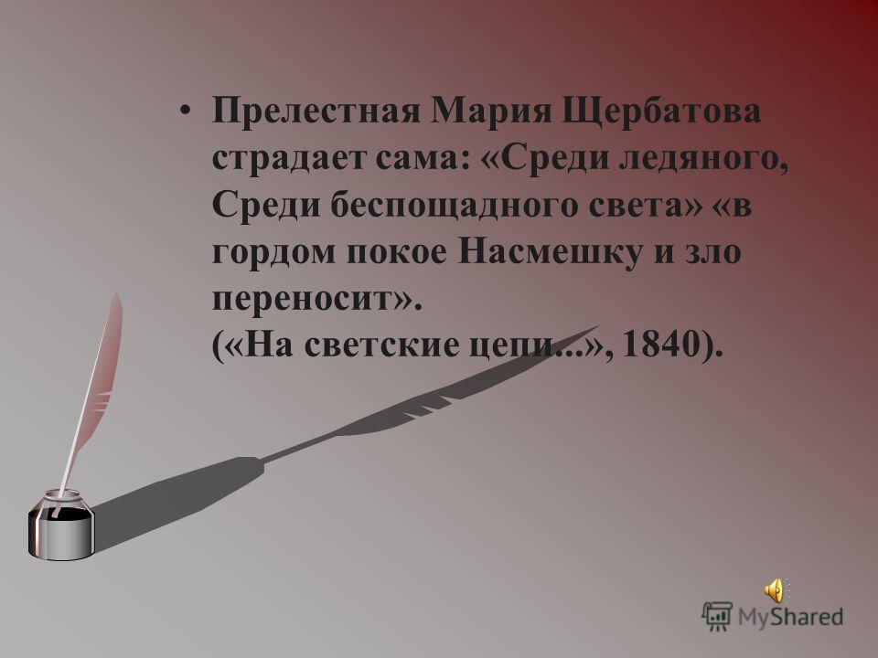 Прелестная Мария Щербатова страдает сама: «Среди ледяного, Среди беспощадного света» «в гордом покое Насмешку и зло переносит». («На светские цепи...», 1840).