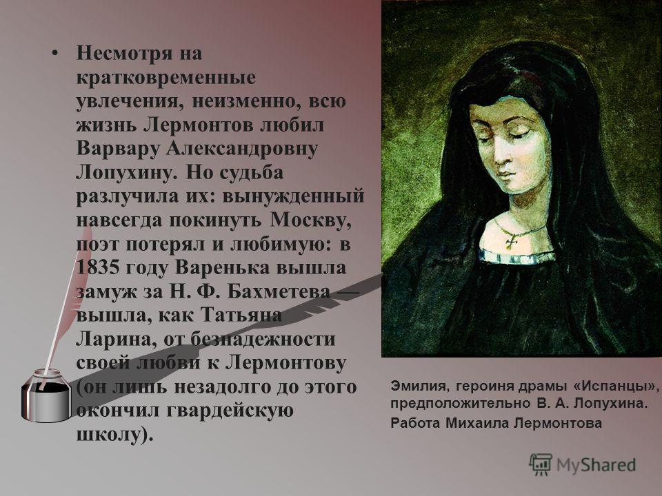 Несмотря на кратковременные увлечения, неизменно, всю жизнь Лермонтов любил Варвару Александровну Лопухину. Но судьба разлучила их: вынужденный навсегда покинуть Москву, поэт потерял и любимую: в 1835 году Варенька вышла замуж за Н. Ф. Бахметева вышл