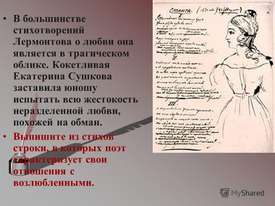 В большинстве стихотворений Лермонтова о любви она является в трагическом облике. Кокетливая Екатерина Сушкова заставила юношу испытать всю жестокость неразделенной любви, похожей на обман. Выпишите из стихов строки, в которых поэт характеризует свои
