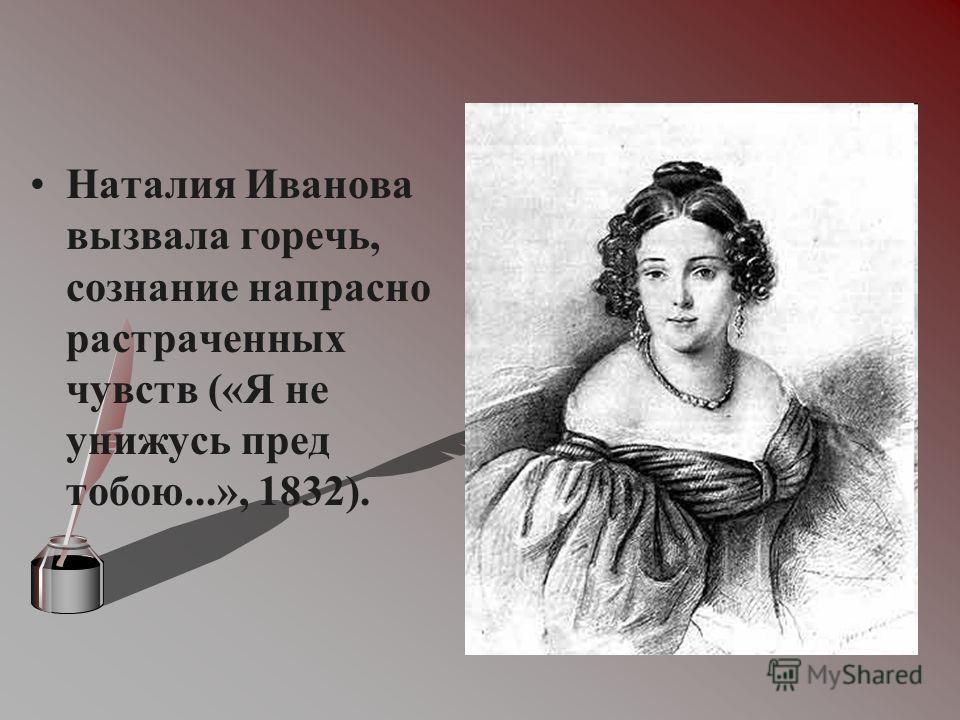 Наталия Иванова вызвала горечь, сознание напрасно растраченных чувств («Я не унижусь пред тобою...», 1832).
