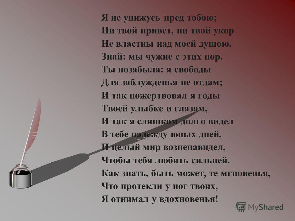 Я не унижусь пред тобою; Ни твой привет, ни твой укор Не властны над моей душою. Знай: мы чужие с этих пор. Ты позабыла: я свободы Для заблужденья не отдам; И так пожертвовал я годы Твоей улыбке и глазам, И так я слишком долго видел В тебе надежду юн