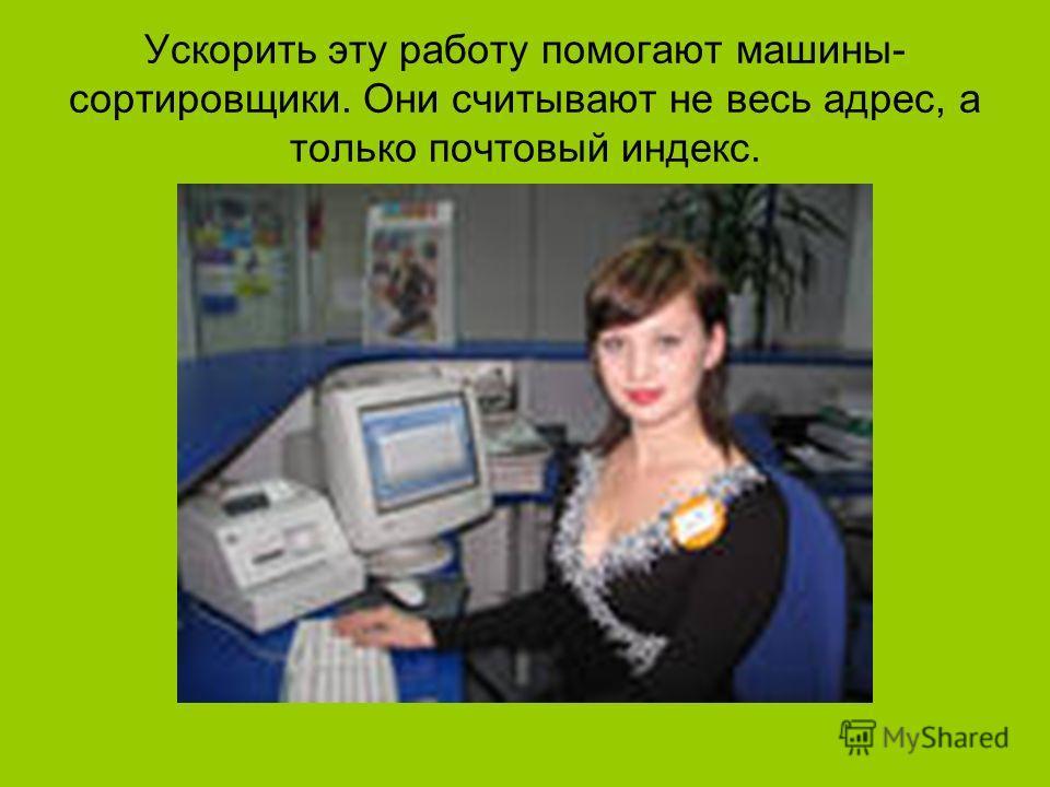 Ускорить эту работу помогают машины- сортировщики. Они считывают не весь адрес, а только почтовый индекс.