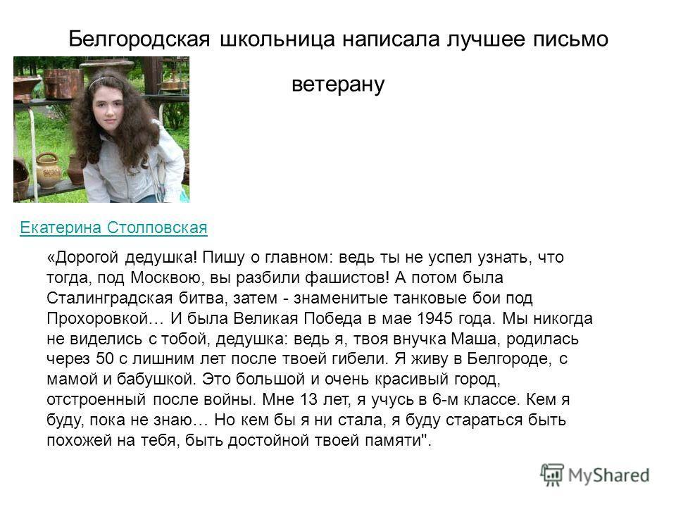 Белгородская школьница написала лучшее письмо ветерану Екатерина Столповская «Дорогой дедушка! Пишу о главном: ведь ты не успел узнать, что тогда, под Москвою, вы разбили фашистов! А потом была Сталинградская битва, затем - знаменитые танковые бои по