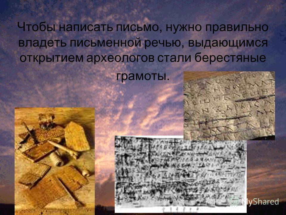 Чтобы написать письмо, нужно правильно владеть письменной речью, выдающимся открытием археологов стали берестяные грамоты.