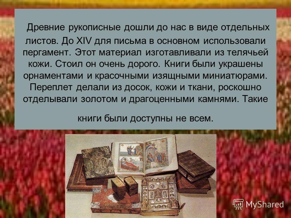Древние рукописные дошли до нас в виде отдельных листов. До XIV для письма в основном использовали пергамент. Этот материал изготавливали из телячьей кожи. Стоил он очень дорого. Книги были украшены орнаментами и красочными изящными миниатюрами. Пере