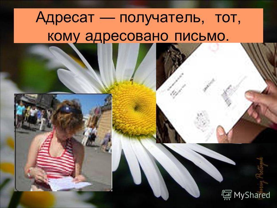 Адресат получатель, тот, кому адресовано письмо.