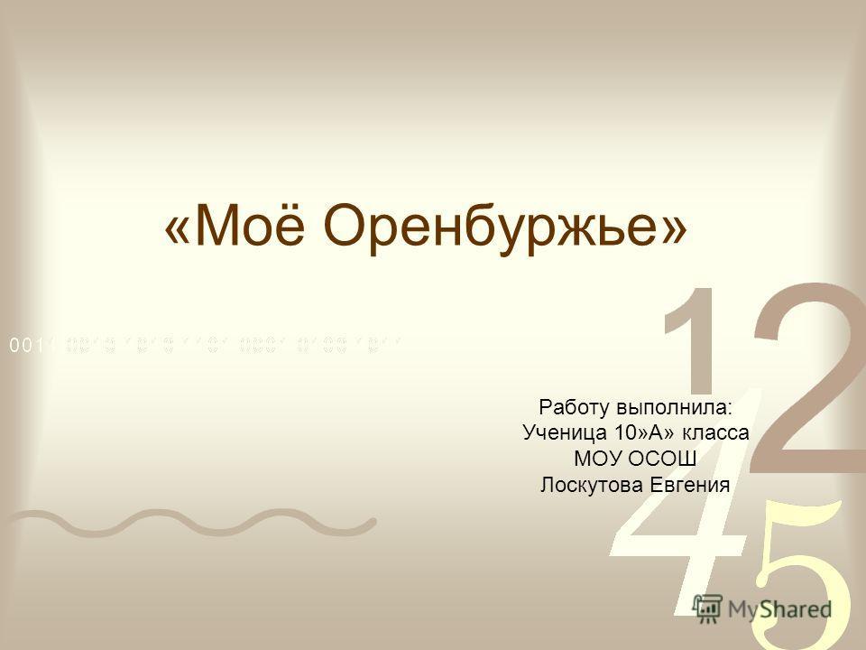 «Моё Оренбуржье» Работу выполнила: Ученица 10»А» класса МОУ ОСОШ Лоскутова Евгения