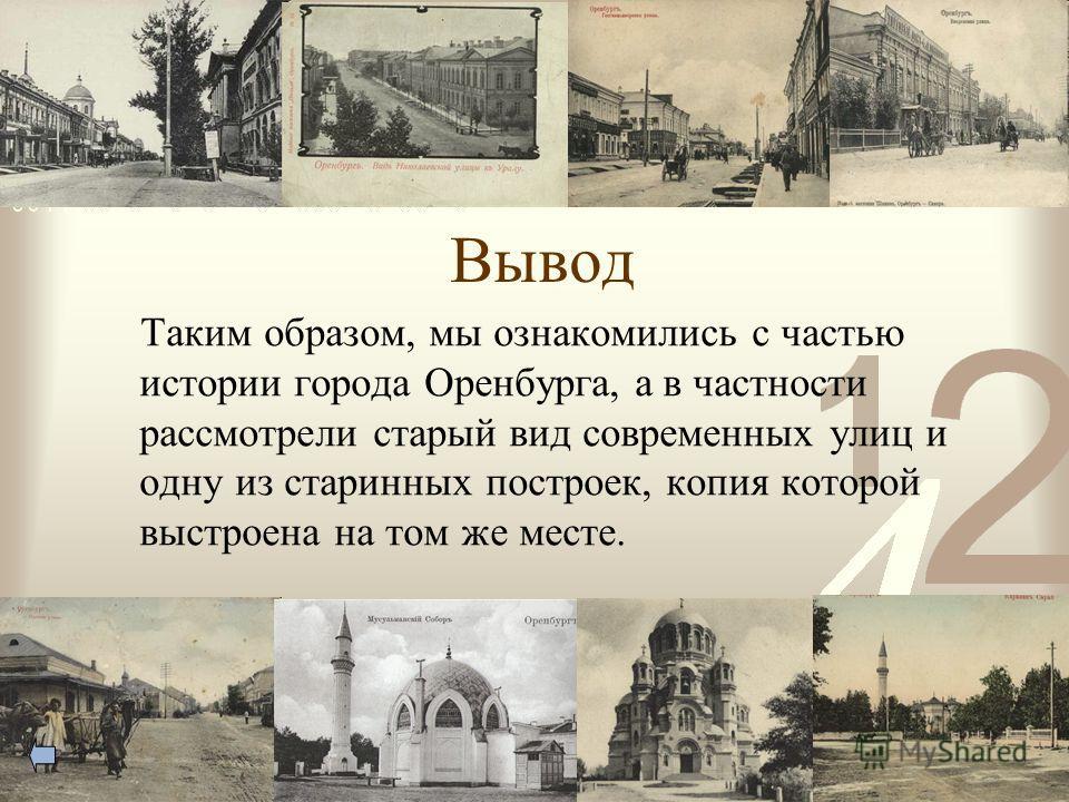 Вывод Таким образом, мы ознакомились с частью истории города Оренбурга, а в частности рассмотрели старый вид современных улиц и одну из старинных построек, копия которой выстроена на том же месте.