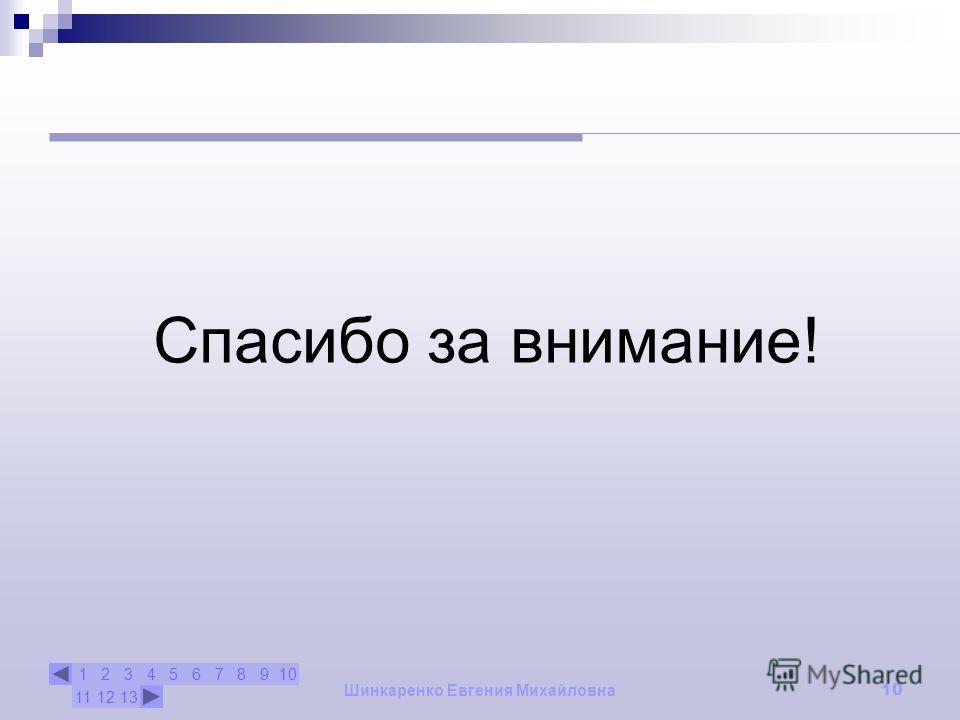 12345678910 111213 Шинкаренко Евгения Михайловна 10 Спасибо за внимание!