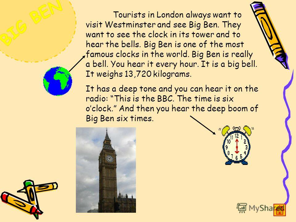 Tourists in London always want to visit Westminster and see Big Ben. They want to see the clock in its tower and to hear the bells. Big Ben is one of the most famous clocks in the world. Big Ben is really a bell. You hear it every hour. It is a big b