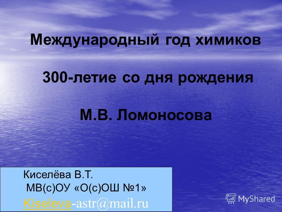 Международный год химиков 300-летие со дня рождения М.В. Ломоносова Киселёва В.Т. МВ(с)ОУ «О(с)ОШ 1» Kiseleva Kiseleva -astr@mail.ru
