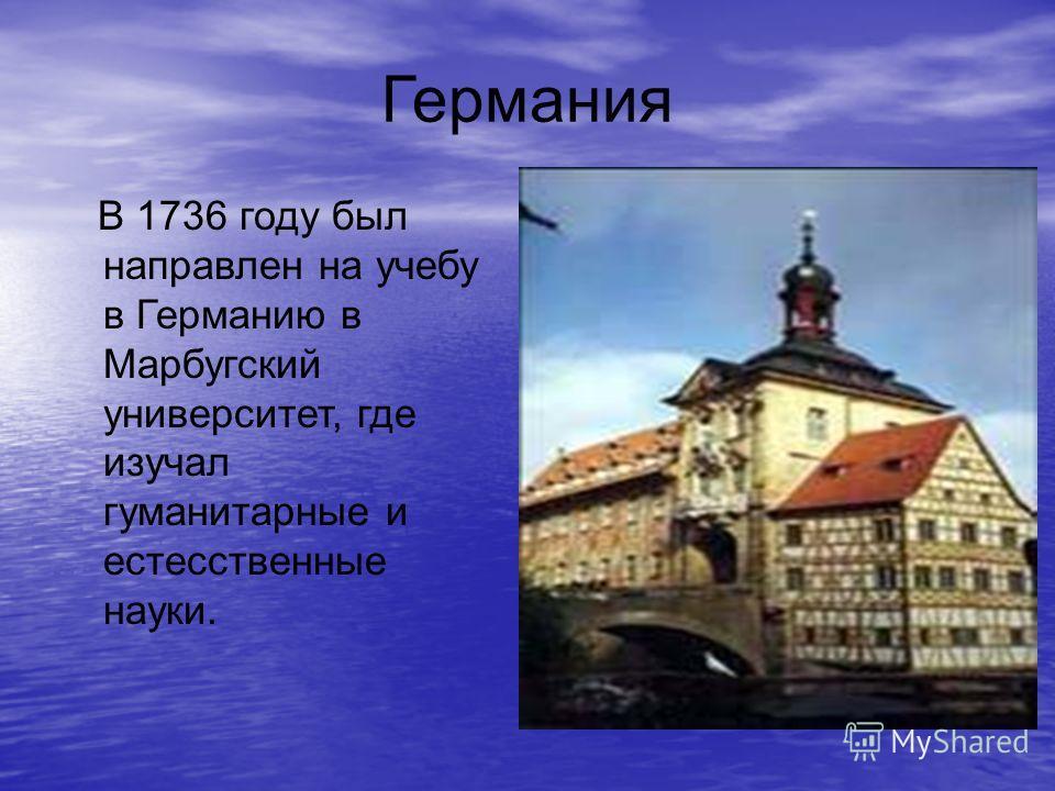 Германия В 1736 году был направлен на учебу в Германию в Марбугский университет, где изучал гуманитарные и естесственные науки.