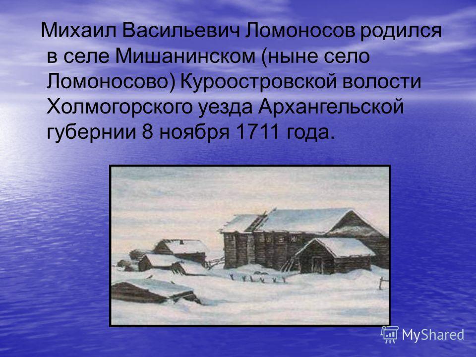 Михаил Васильевич Ломоносов родился в селе Мишанинском (ныне село Ломоносово) Куроостровской волости Холмогорского уезда Архангельской губернии 8 ноября 1711 года.