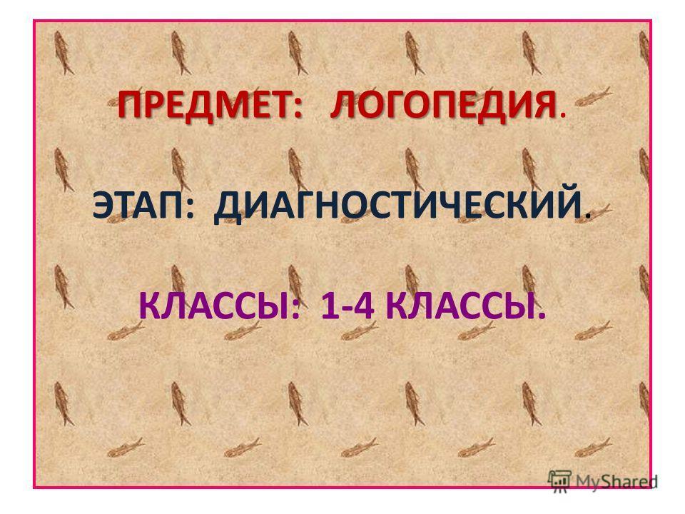 ПРЕДМЕТ: ЛОГОПЕДИЯ ПРЕДМЕТ: ЛОГОПЕДИЯ. ЭТАП: ДИАГНОСТИЧЕСКИЙ. КЛАССЫ: 1-4 КЛАССЫ.
