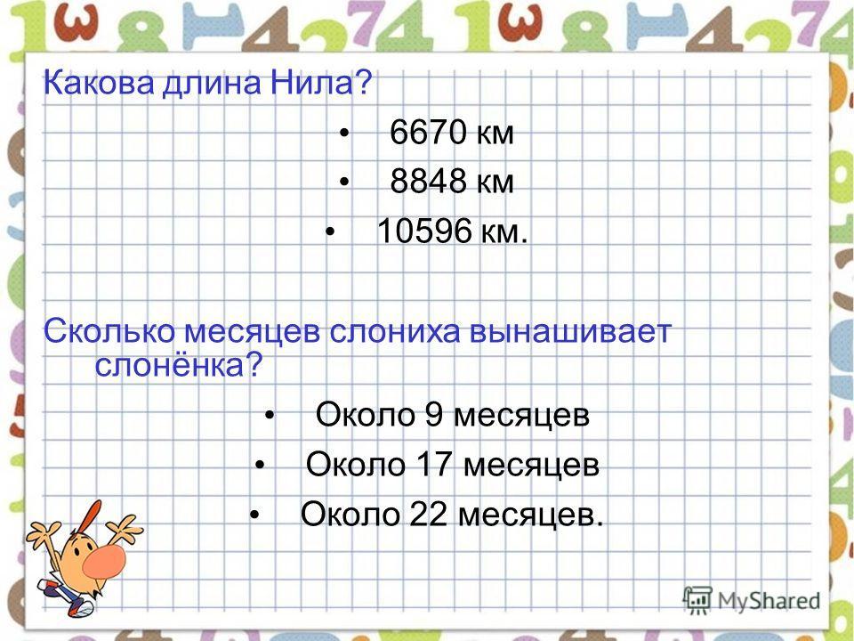 Какова длина Нила? 6670 км 8848 км 10596 км. Сколько месяцев слониха вынашивает слонёнка? Около 9 месяцев Около 17 месяцев Около 22 месяцев.