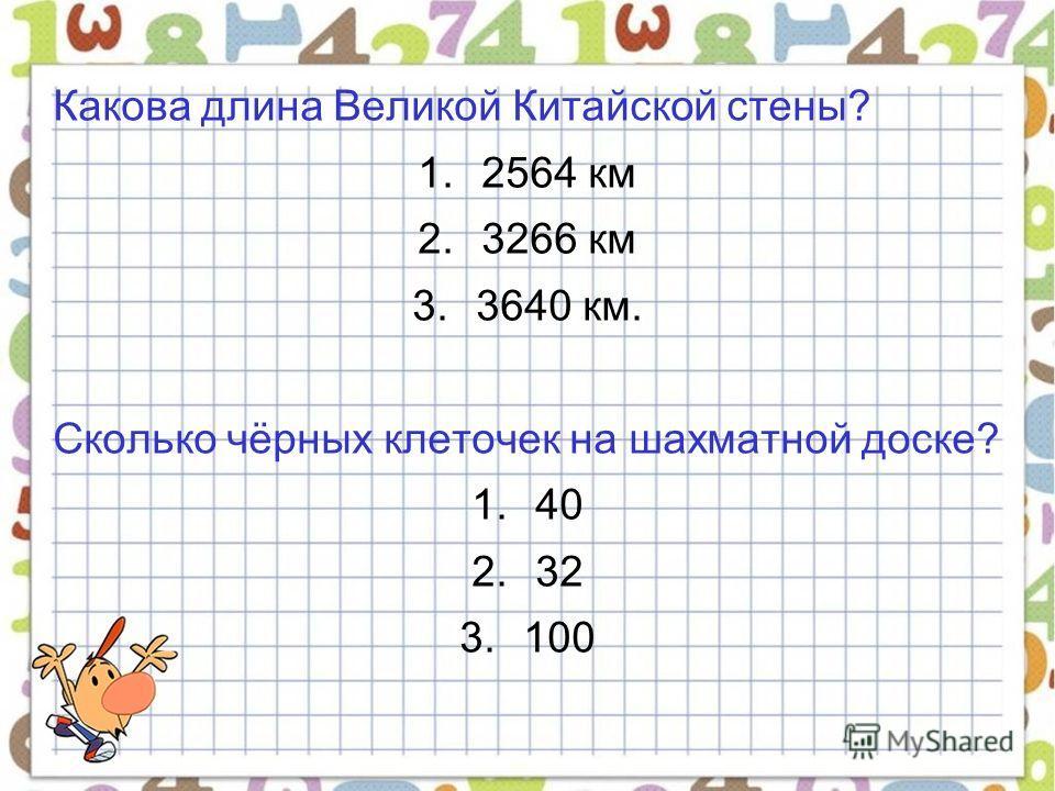 Какова длина Великой Китайской стены? 1.2564 км 2.3266 км 3.3640 км. Сколько чёрных клеточек на шахматной доске? 1.40 2.32 3.100