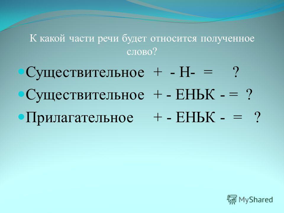 К какой части речи будет относится полученное слово ? Существительное + - Н - = ? Существительное + - ЕНЬК - = ? Прилагательное + - ЕНЬК - = ?